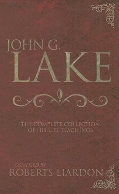 JOHN G LAKE THE COMPLETE COLLECTION OF HIS LIFE AND TEACHINGS