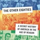 The Other Eighties: A Secret History of America in the Age of Reagan (First Ed.)