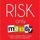 FREE SHIPPING ! Risk Only Money: Success in Business Without Losing Friends, Family or Reputation