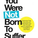 You Were Not Born to Suffer: Overcome Fear, Insecurity and Depression and Love Yourself...
