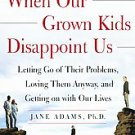 When Our Grown Kids Disappoint Us: Letting Go of Their Problems, Loving Them ...