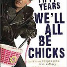 In Fifty Years We'll All Be Chicks: . . . and Other Complaints from an Angry...