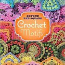 Beyond the Square Crochet Motifs: 144 Circles, Hexagons, Triangles, Squares, ...