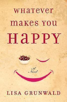 Whatever Makes You Happy by Lisa Grunwald (2005, Hardcover)