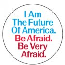 """I am the Future of America. Be Afraid. Be Very Afraid"" Button/Pin"