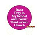 """Don't Pray in My School and I Won't Think in Your Church"" Button/Pin"