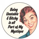 """Being Unstable & Bitchy is all Part of My Mystique"" Button/Pin"