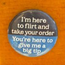 """I'm Here to Flirt and Take Your Order. . ."" Button/Pin"
