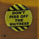 """Don't Piss Off the Waitress"" Button/Pin"