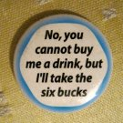 """No, You Cannot Buy Me a Drink . . ."" Button/Pin"