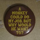 """A Monkey Could Do My Job . . ."" Button/Pin"
