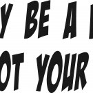 "i may be a bitch just not your bitch vinyl decal sticker 8"" wide!!"