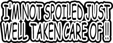 "I'M NOT SPOILED JUST WELL TAKEN CARE OF VINYL DECAL STICKER 8.5"" WIDE!"