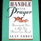 Handle with Prayer~Harnessing the Power to Make Your Dreams Come Through! Hardcover by Alan Cohen