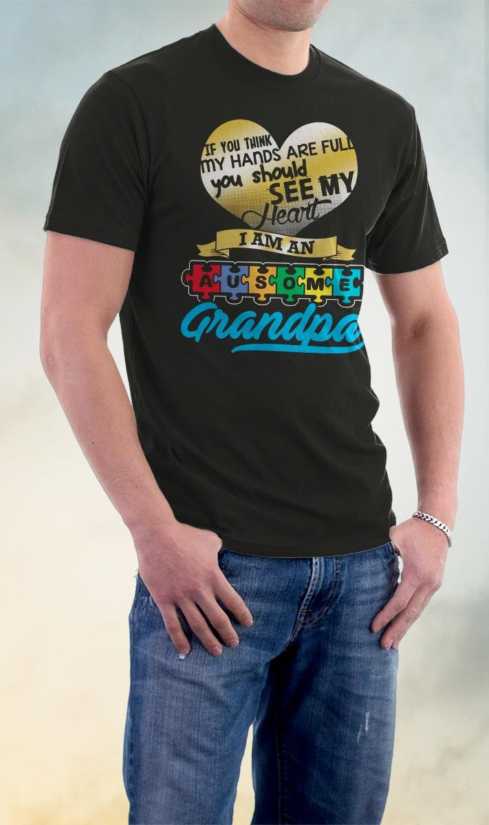 Autism Awareness, If You Think My Heart Is Full Ausome Grandpa Shirt