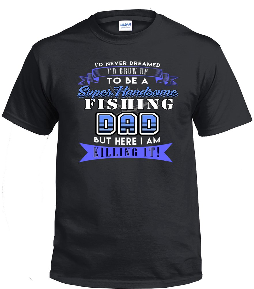 Fishing Dad,I'd Never Dream I'd Grow Up To Be A Super Handsome Fishing Dad Shirt