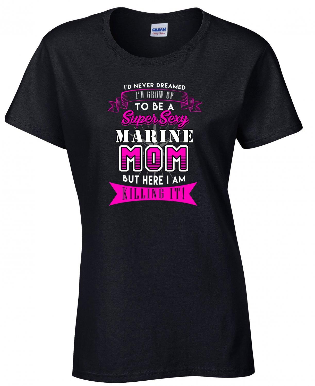 Marine Mom, I'd never Dreamed I'd Grow Up To Be A Super Sexy Marine Mom Shirt