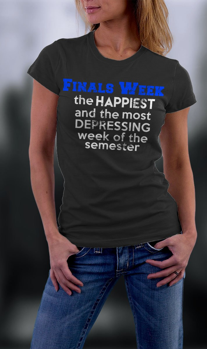 College Life, Finals Week The Happiest And The Most Depressing Week Of The Semester Shirt