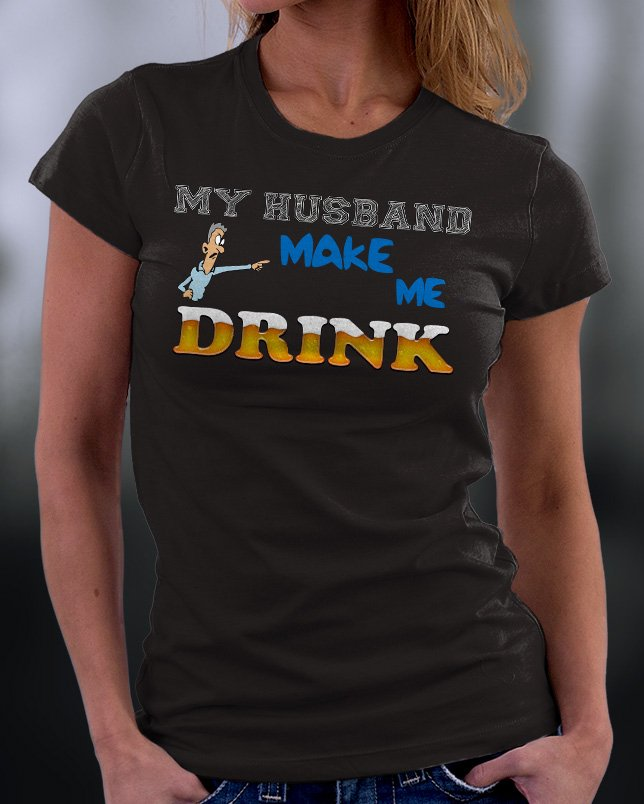 Funny Shirt, My Husband Makes Me Drink Shirt