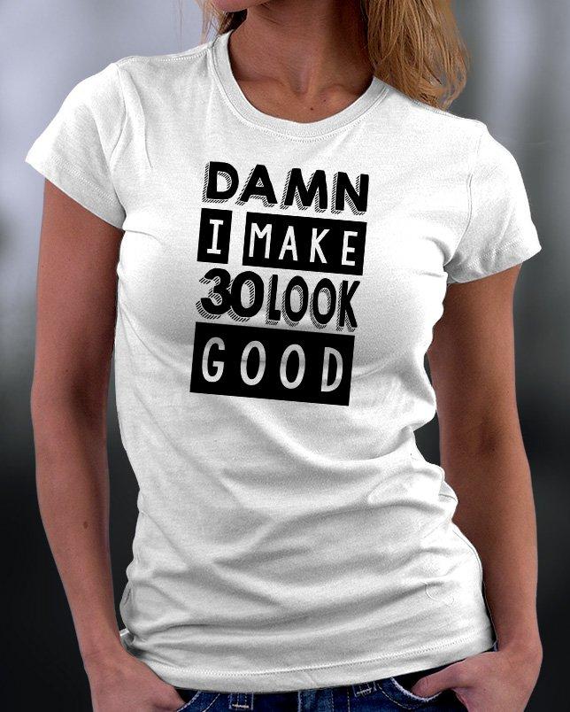 Damn I Make Look 30 Look Good Shirt
