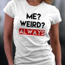 Funny Shirt, Me ? Weird? ALWAYS Shirt