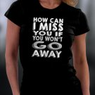 How Can I Miss You If You Won't Go Away Shirt