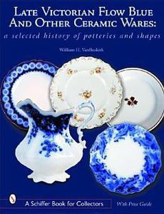 Late Victorian Flow Blue, Other Ceramic Wares : A Selected History of...