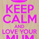 Keep Calm & Love Your Mum (Mom) Forever - Plywood Wood Print Poster Wall Art