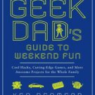 ALN*The GEEK DAD's GUIDE to WEEKEND FUN : Cool Hacks, Cutting-Edge GAMES, and...