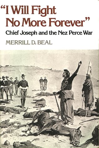 I Will Fight No More Forever Chief Joseph and the Nez Perce War Indian~Merrill D. Beal ethnohistory