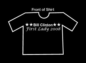 Funny Bill Clinton  For First Lady 2008 T Shirt!