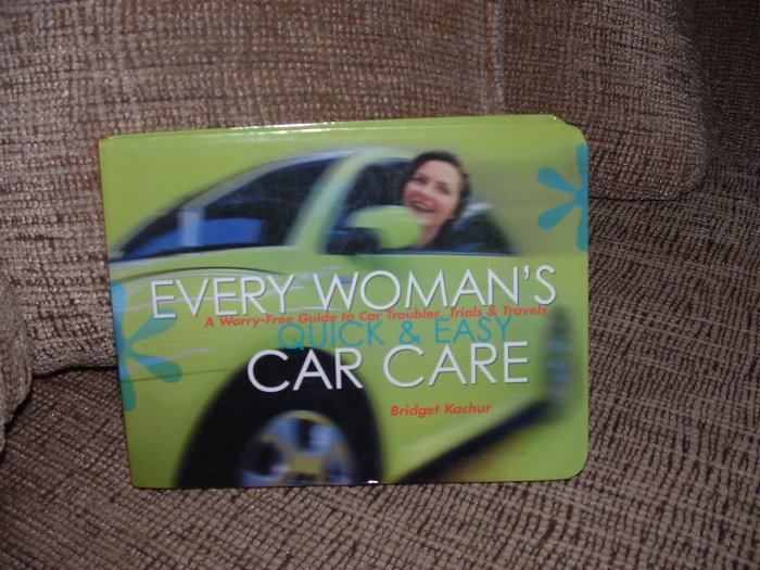 EVERY WOMAN'S QUICK & EASY CAR CARE:A WORRY-FREE GUIDE TO CAR TROUBLES by Bridget Kachur!