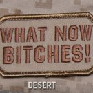 WHAT NOW BITCHES! - DESERT - TACTICAL BADGE MORALE VELCRO MILITARY PATCH