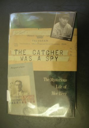 The Catcher Was a Spy, Mysterious Life of Moe Berg by Nicholas Dawidoff