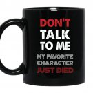 Don't talk to me my favorite character just died Funny coffee Mug_Black