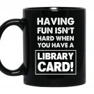 Having fun isn't hard when you have a library card Coffee Mug_Black