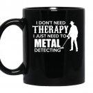 I dont need therapy i just need to metal detecting coffee Mug_Black