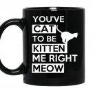 Youve cat to be kitten me right meow coffee Mug_Black