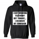 I quit drinking yesterday but tonight i celebrate my comebac Hoodie