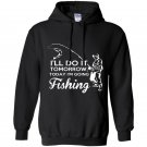 Ill do it tomorrow today im going fishing Hoodie