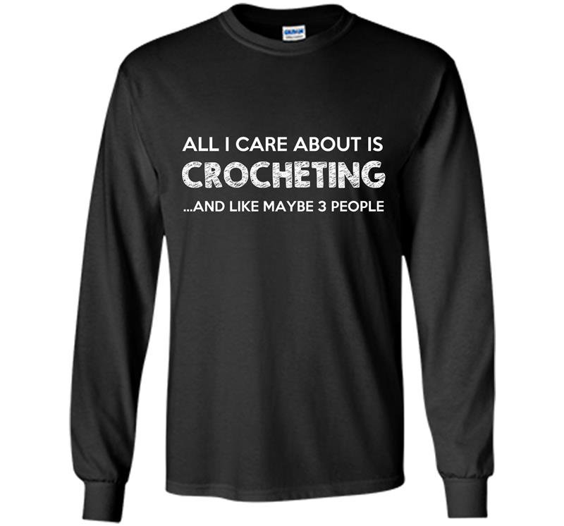 All i care about is crocheting Long Sleeve Gildan
