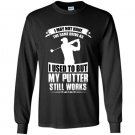 I may not have the same drive as i used to but my putter still works golf Long Sleeve Gildan