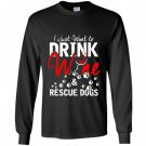 I just want to drink wine and rescue dogs Long Sleeve