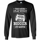 The more i play with it the bigger it gets jeep Long Sleeve