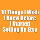 10 Things I Wish I Knew Before Selling On Etsy - 2018 Etsy Seller's Guide [PDF]