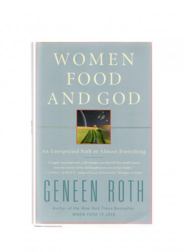 Women, Food & God: Unexpected Path to Almost Everything Geneen Roth 1st Edition