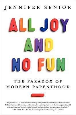 All Joy and No Fun: The Paradox of Modern Parenthood by Jennifer Senior