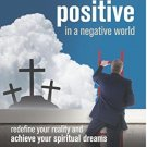 Faith Positive in a Negative World Redefinfe Your Reality & Achieve Spiritual