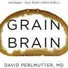 Grain Brain The Surprising Truth about Wheat, Carbs & Sugar by David Perlmutter
