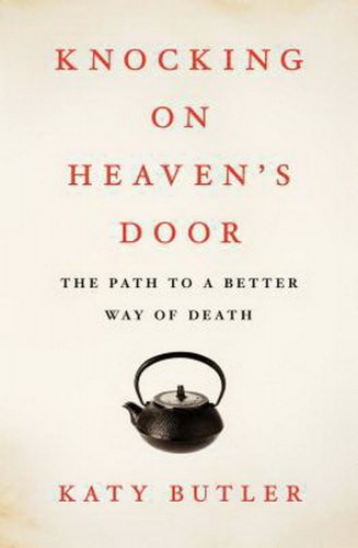 Knocking on Heaven's Door : The Path to a Better Way of Death by Katy Butler
